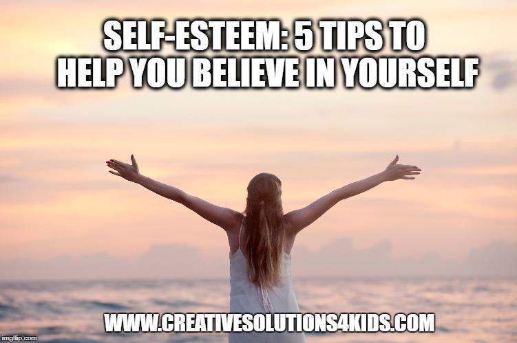 Self-Esteem 5 Tips to Help You Believe in Yourself